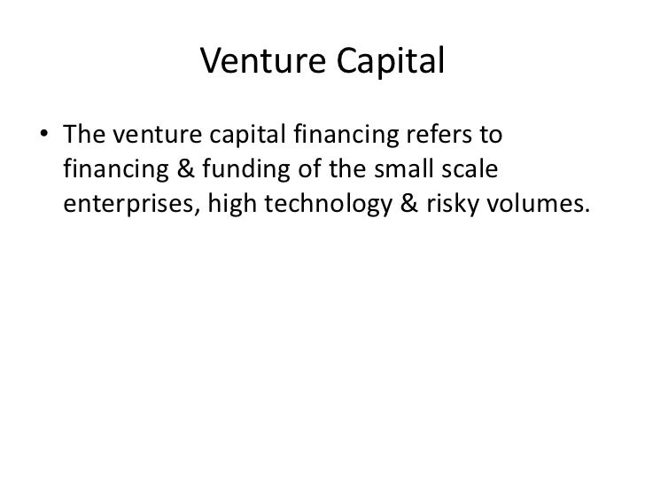 Venture Capital• The venture capital financing refers to  financing & funding of the small scale  enterprises, high techno...