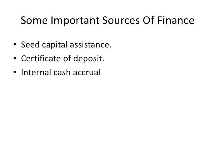 Some Important Sources Of Finance• Seed capital assistance.• Certificate of deposit.• Internal cash accrual