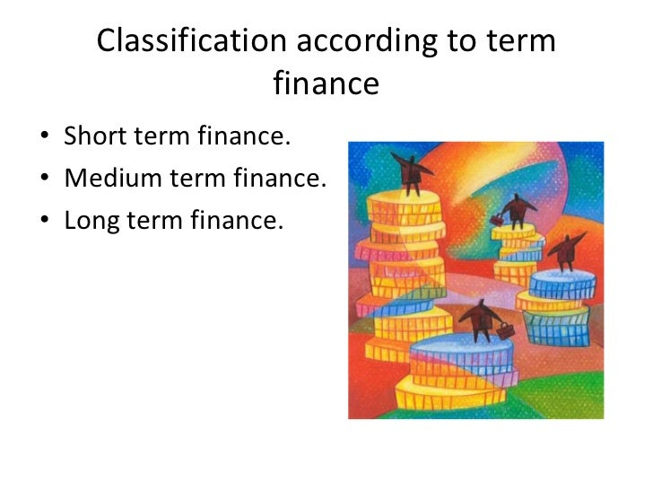 Classification according to term                 finance• Short term finance.• Medium term finance.• Long term finance.