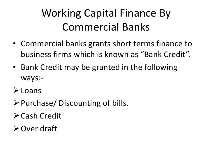 Working Capital Finance By          Commercial Banks• Commercial banks grants short terms finance to  business firms which...