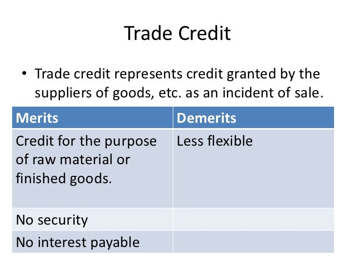 Trade Credit• Trade credit represents credit granted by the  suppliers of goods, etc. as an incident of sale.Merits       ...
