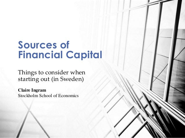 Things to consider when starting out (in Sweden) Sources of Financial Capital Claire Ingram Stockholm School of Economics