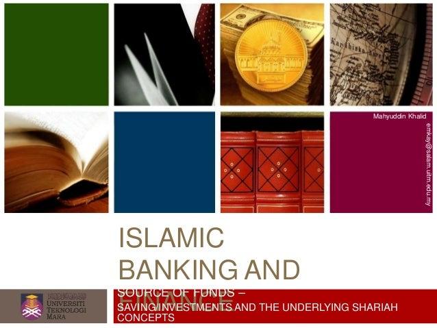 ISLAMIC BANKING AND FINANCE Mahyuddin Khalid emkay@salam.uitm.edu.my SOURCE OF FUNDS – SAVING/INVESTMENTS AND THE UNDERLYI...