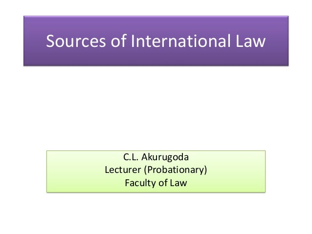 Sources of International Law  C.L. Akurugoda Lecturer (Probationary) Faculty of Law