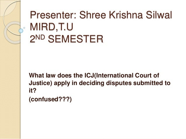 Presenter: Shree Krishna Silwal MIRD,T.U 2ND SEMESTER What law does the ICJ(International Court of Justice) apply in decid...