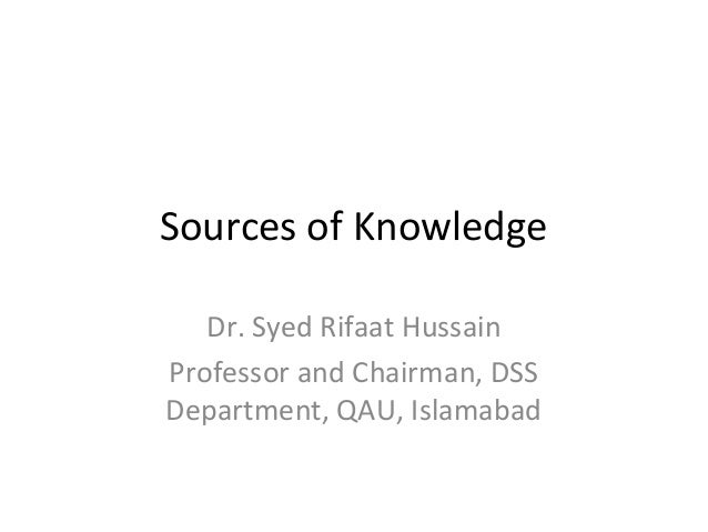 Sources of Knowledge  Dr. Syed Rifaat Hussain  Professor and Chairman, DSS  Department, QAU, Islamabad