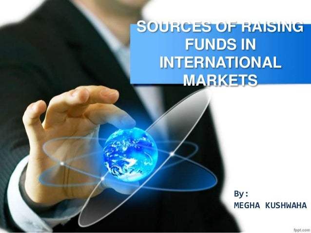 SOURCES OF RAISING FUNDS IN INTERNATIONAL MARKETS By: MEGHA KUSHWAHA