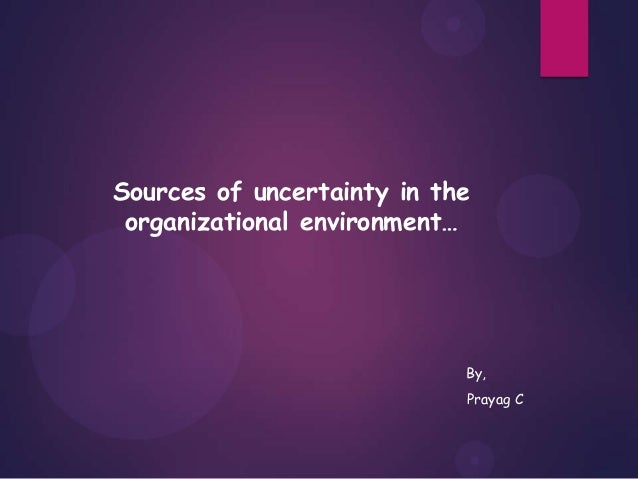 Sources of uncertainty in the organizational environment… By, Prayag C