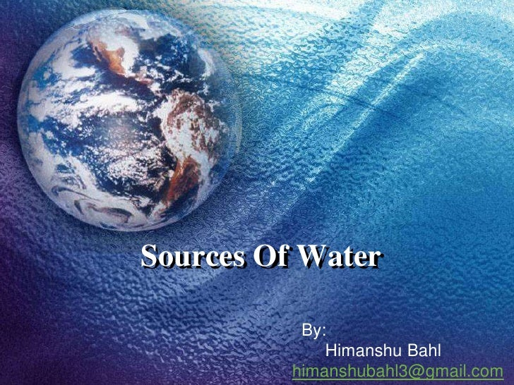 Sources Of Water           By:              Himanshu Bahl          himanshubahl3@gmail.com