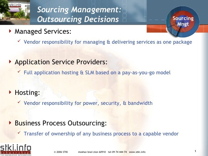 Sourcing Management: Outsourcing Decisions  <ul><li>Managed Services: </li></ul><ul><ul><li>Vendor responsibility for mana...