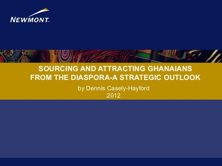 SOURCING AND ATTRACTING GHANAIANSFROM THE DIASPORA-A STRATEGIC OUTLOOK          by Dennis Casely-Hayford                  ...