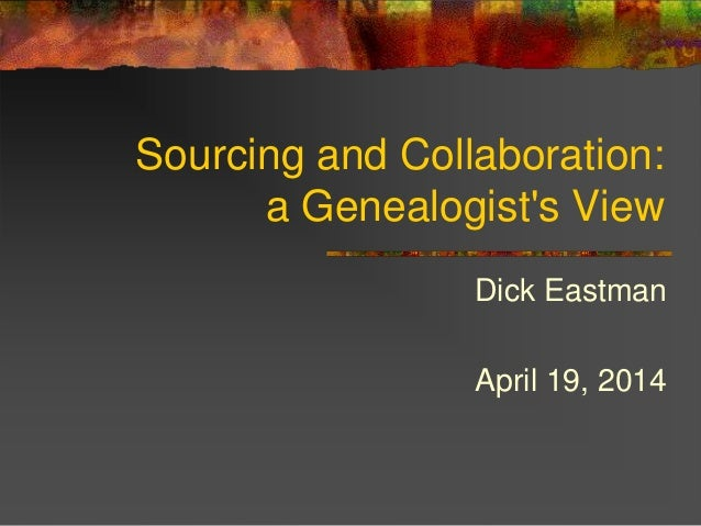 Sourcing and Collaboration: a Genealogist's View Dick Eastman April 19, 2014
