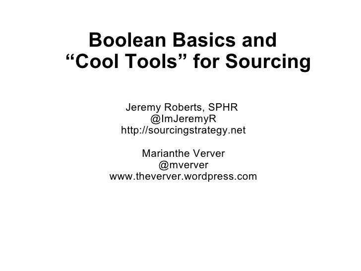 Jeremy Roberts, SPHR @ImJeremyR http://sourcingstrategy.net Marianthe Verver @mverver www.theverver.wordpress.com Boolean...