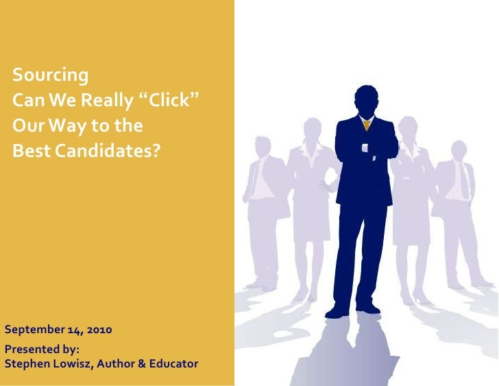 "Sourcing <br />Can We Really ""Click""<br />Our Way to the <br />Best Candidates?<br />September 14, 2010<br />Presented by:..."