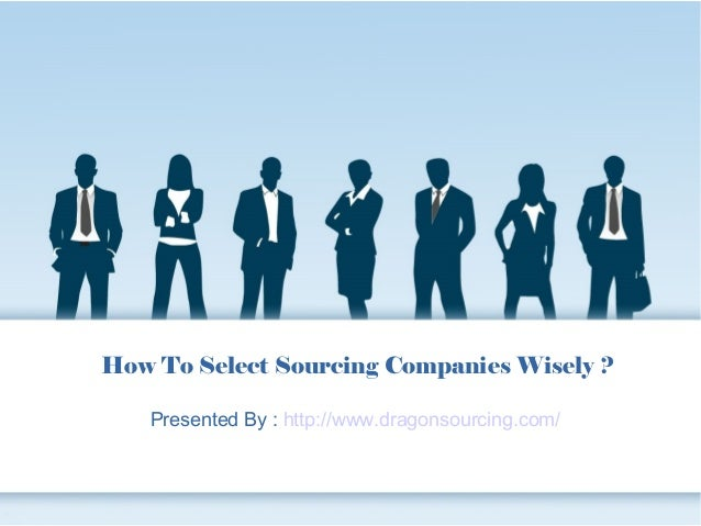How To Select Sourcing Companies Wisely ? Presented By : http://www.dragonsourcing.com/