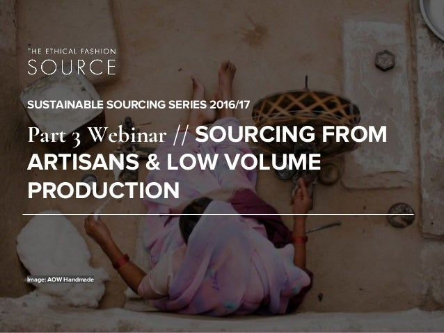 SUSTAINABLE SOURCING SERIES 2016/17 Part 3 Webinar // SOURCING FROM ARTISANS & LOW VOLUME PRODUCTION Image: AOW Handmade