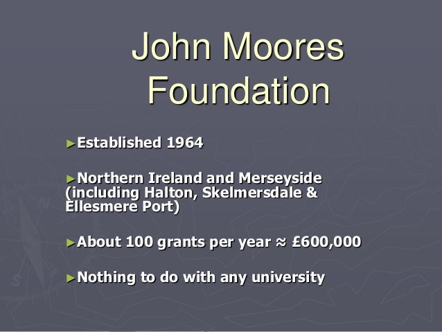 John Moores          Foundation►Established   1964►Northern  Ireland and Merseyside(including Halton, Skelmersdale &Ellesm...