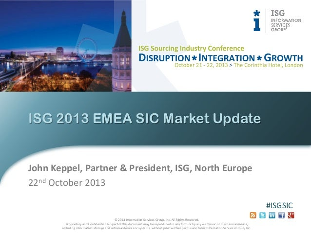 ISG 2013 EMEA SIC Market Update  John Keppel, Partner & President, ISG, North Europe 22nd October 2013 #ISGSIC © 2013 Info...