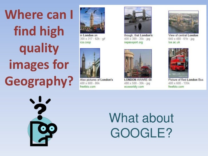 Where can I find high quality images for Geography?<br />What about GOOGLE?<br />Well what about Google!<br />
