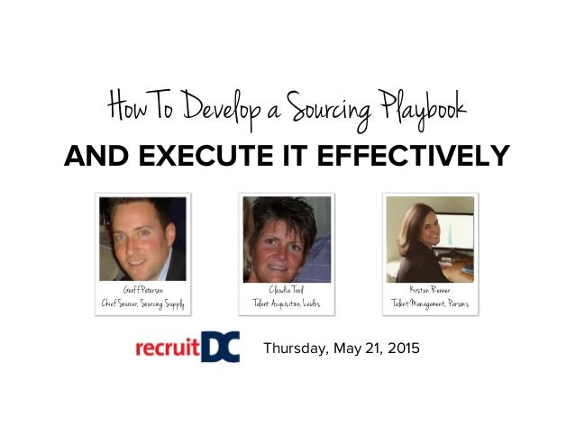 Thursday, May 21, 2015 Geoff Peterson Chief Sourcer, Sourcing Supply How To Develop a Sourcing Playbook Claudia Trail Tale...