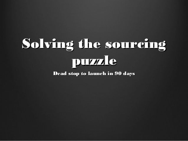 Solving the sourcingSolving the sourcing puzzlepuzzle Dead stop to launch in 90 daysDead stop to launch in 90 days