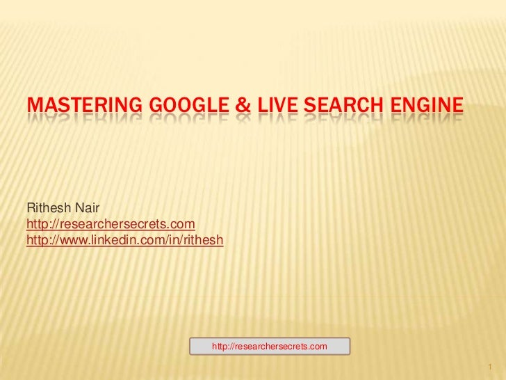 Mastering Google & LiVE Search ENGINE<br />Rithesh Nair<br />http://researchersecrets.com<br />http://www.linkedin.com/in/...