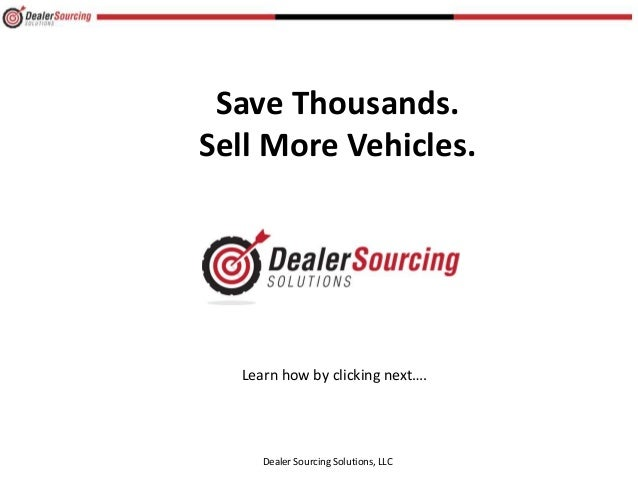 Save Thousands. Sell More Vehicles. Dealer Sourcing Solutions, LLC Learn how by clicking next….