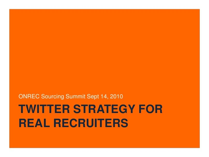 Twitter Strategy for real recruiters<br />ONREC Sourcing Summit Sept 14, 2010<br />