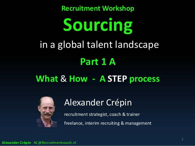 Recruitment Workshop Sourcing in a global talent landscape Part 1 A What & How - A STEP process 1 Alexander Crépin recruit...