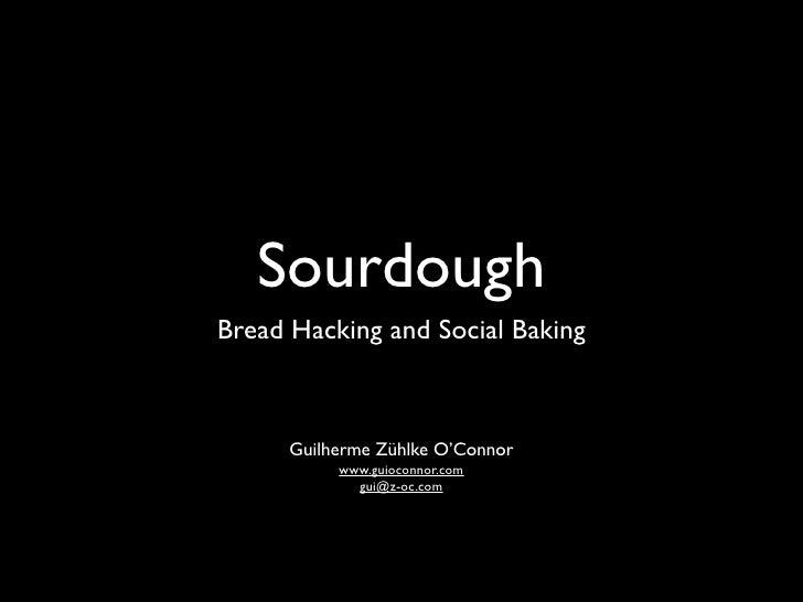 Sourdough Bread Hacking and Social Baking        (for non hackers)             Guilherme Zühlke O'Connor                  ...