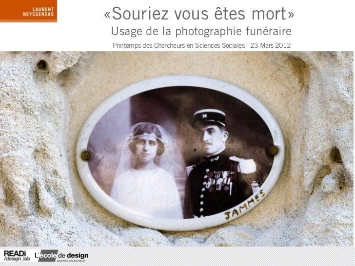 «Souriez vous êtes mort» Usage de la photographie funéraire Printemps des Chercheurs en Sciences Sociales - 23 Mars 2012