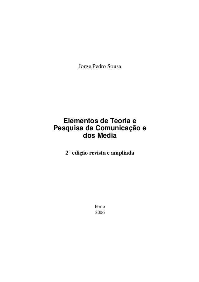 Jorge Pedro Sousa  Elementos de Teoria e Pesquisa da Comunicação e dos Media 2a edição revista e ampliada  Porto 2006