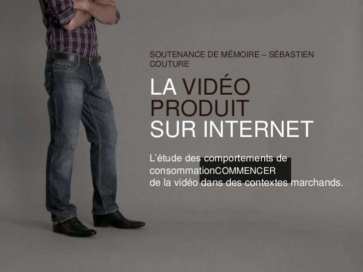 SOUTENANCE DE MÉMOIRE – SÉBASTIENCOUTURELA VIDÉOPRODUITSUR INTERNETL'étude des comportements deconsommationCOMMENCERde la ...