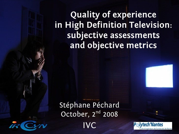 Quality of experience in High Definition Television:    subjective assessments     and objective metrics      Stéphane Péc...