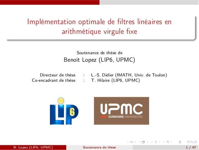 Implémentation optimale de filtres linéaires en arithmétique virgule fixe Soutenance de thèse de Benoit Lopez (LIP6, UPMC) D...