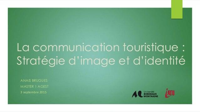 La communication touristique : Stratégie d'image et d'identité ANAIS BRUGUES MASTER 1 AGEST 3 septembre 2015