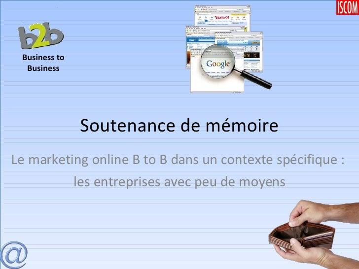 Soutenance de mémoire Le marketing online B to B dans un contexte spécifique :  les entreprises avec peu de moyens Busines...