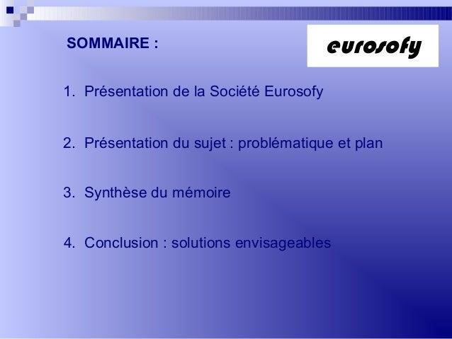 1. Présentation de la Société Eurosofy2. Présentation du sujet : problématique et plan3. Synthèse du mémoire4. Conclusion ...