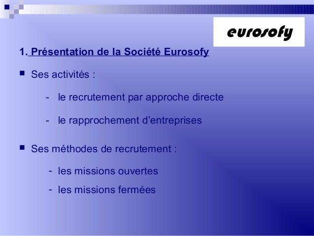 1. Présentation de la Société Eurosofy Ses activités :- le recrutement par approche directe- le rapprochement d'entrepris...