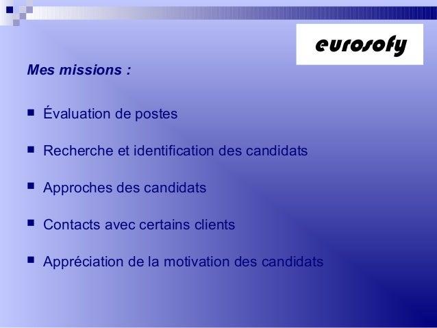 Mes missions : Évaluation de postes Recherche et identification des candidats Approches des candidats Contacts avec ce...