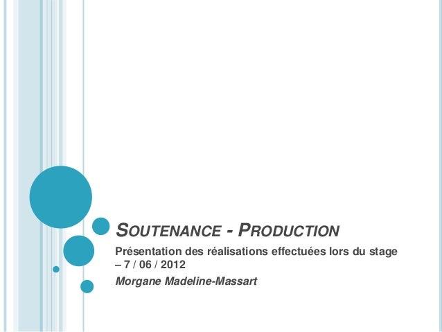SOUTENANCE - PRODUCTIONPrésentation des réalisations effectuées lors du stage– 7 / 06 / 2012Morgane Madeline-Massart