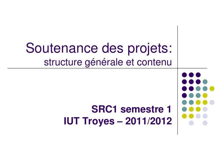 Soutenance des projets:  structure générale et contenu            SRC1 semestre 1      IUT Troyes – 2011/2012