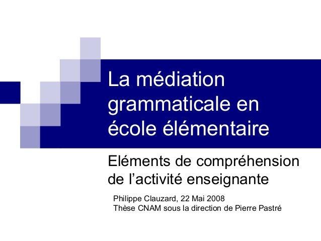 La médiation grammaticale en école élémentaire Eléments de compréhension de l'activité enseignante Philippe Clauzard, 22 M...