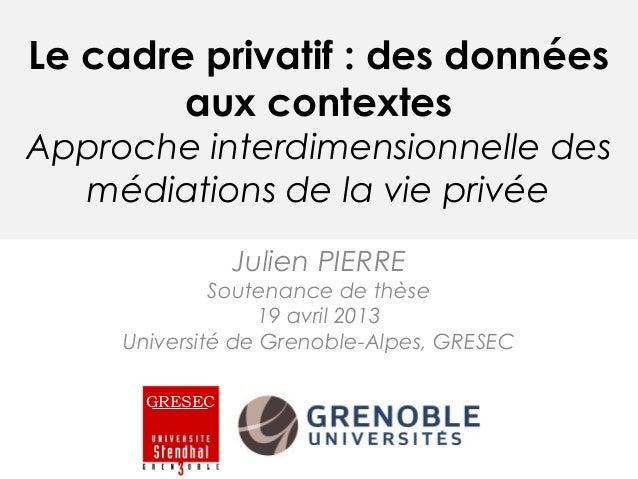 Le cadre privatif : des donnéesaux contextesApproche interdimensionnelle desmédiations de la vie privéeJulien PIERRESouten...