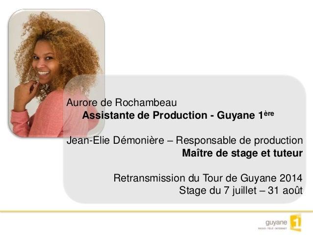 Aurore de Rochambeau  Assistante de Production - Guyane 1ère  Jean-Elie Démonière – Responsable de production  Maître de s...