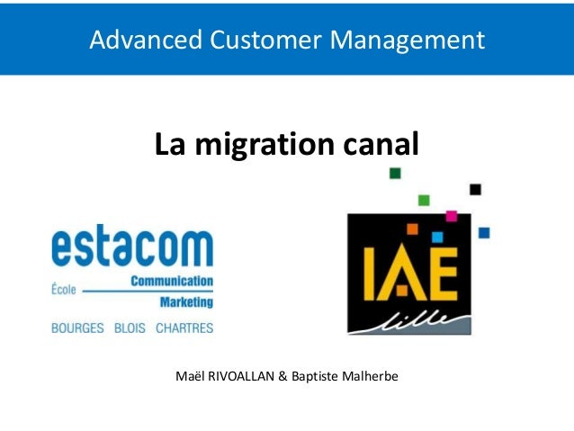 Advanced Customer Management  La migration canal  Maël RIVOALLAN & Baptiste Malherbe  1