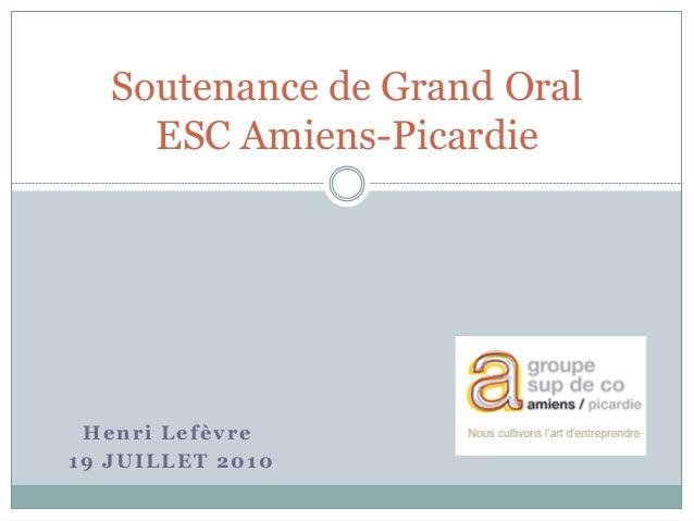 Henri Lefèvre 19 JUILLET 2010 Soutenance de Grand Oral ESC Amiens-Picardie