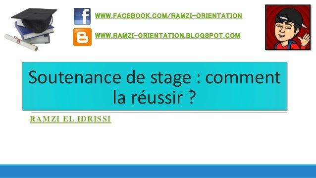 WWW.FACEBOOK.COM/RAMZI -ORIENTATION  WWW.RAMZI-ORIENTATION.BLOGSPOT.COM  Soutenance de stage : comment  la réussir ?  RAMZ...