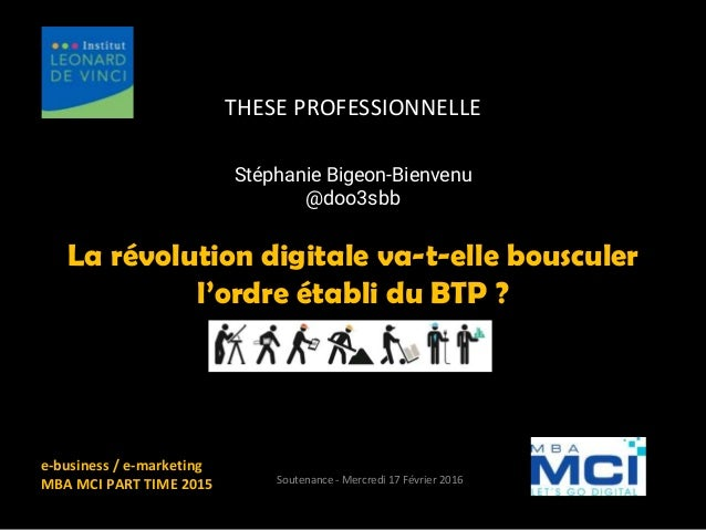 THESE PROFESSIONNELLE La révolution digitale va-t-elle bousculer l'ordre établi du BTP ? e-business / e-marketing MBA MCI ...