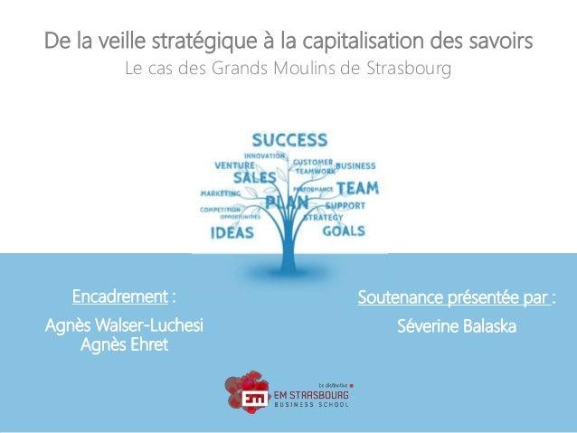 De la veille stratégique à la capitalisation des savoirs Le cas des Grands Moulins de Strasbourg Encadrement : Agnès Walse...